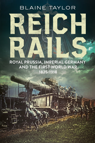 Reich Rails: Royal Prussia, Imperial Germany and the First World War 1825-1918