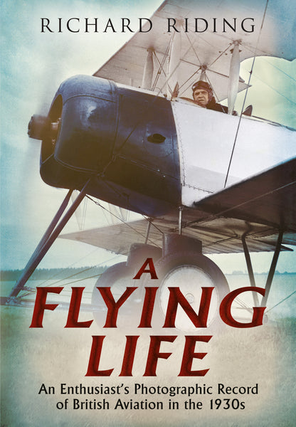 A Flying Life: An Enthusiast's Photographic Record of British Aviation in the 1930s - published by Fonthill Media