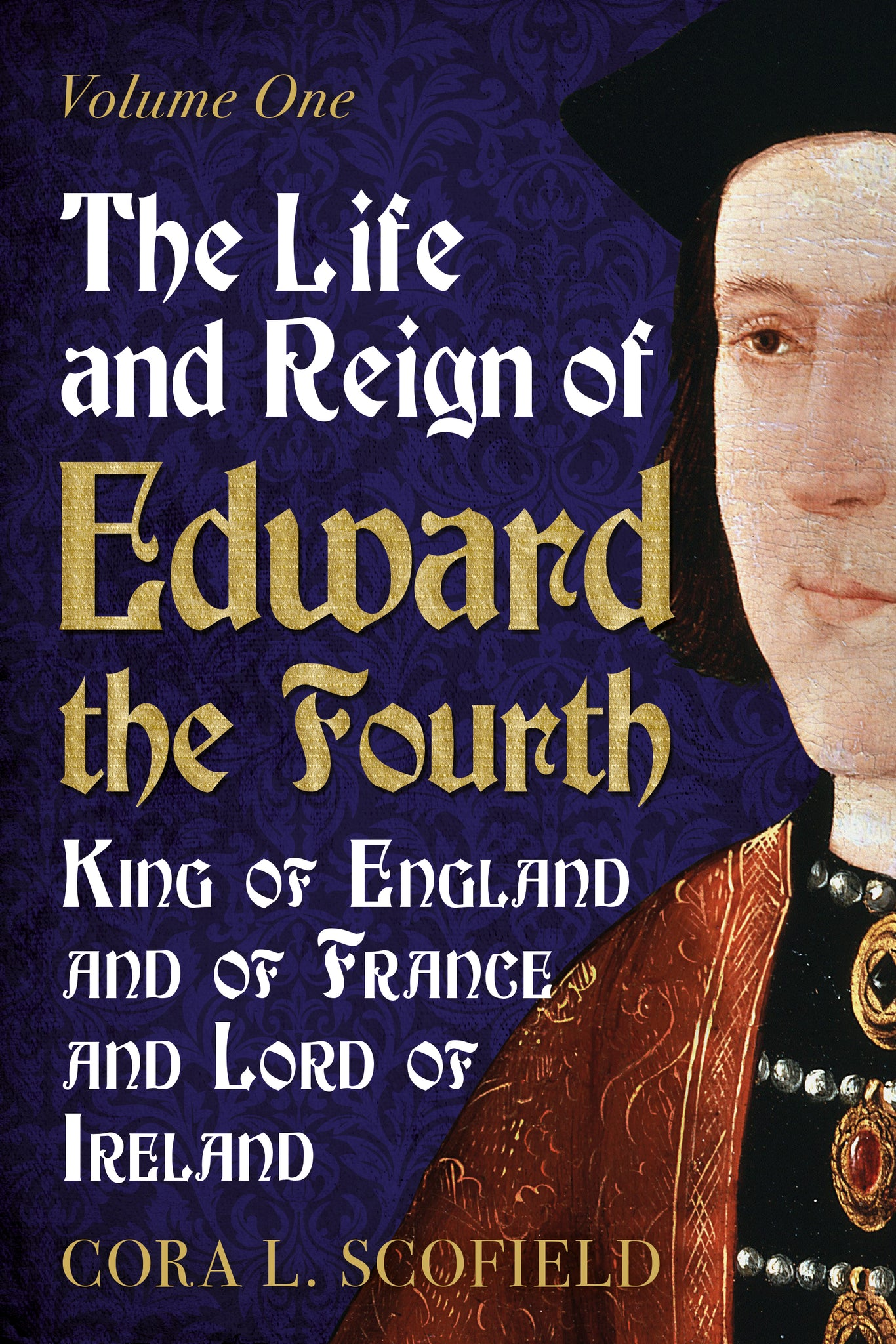 The Life and Reign of Edward the Fourth: King of England and France and Lord of Ireland (Volume 1)