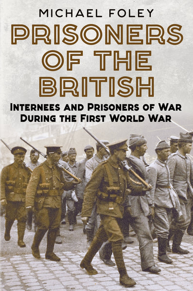 Prisoners of the British: Internees and Prisoners of War during the First World War