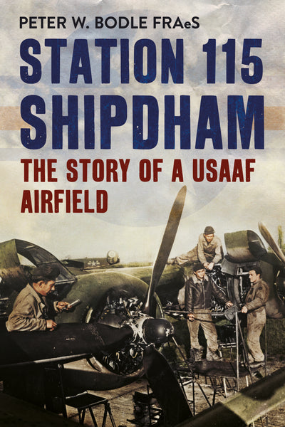 Station 115 Shipdham: The Story of a USAAF Airfield