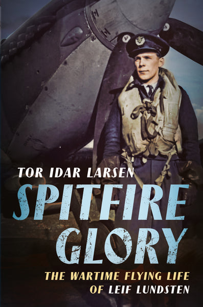 Spitfire Glory: The Wartime Flying Life of Leif Lundsten