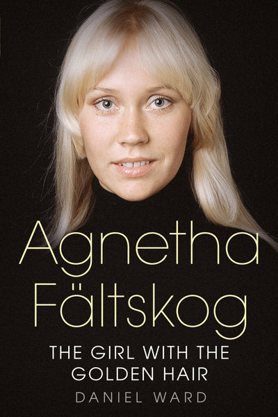 Agnetha Fältskog: The Girl with the Golden Hair - available now from Fonthill Media