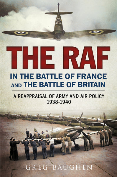The RAF in the Battle of France and the Battle of Britain: A Reappraisal of Army and Air Policy 1938