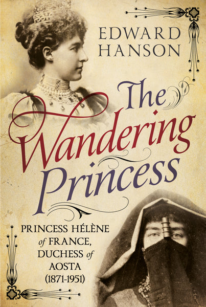 The Wandering Princess: Princess Hélène of France, Duchess of Aosta (1871-1951)