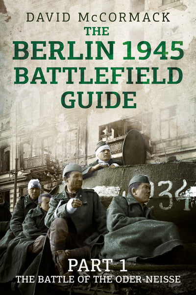 The Berlin 1945 Battlefield Guide: Part 1: The Battle of the Oder-Neisse