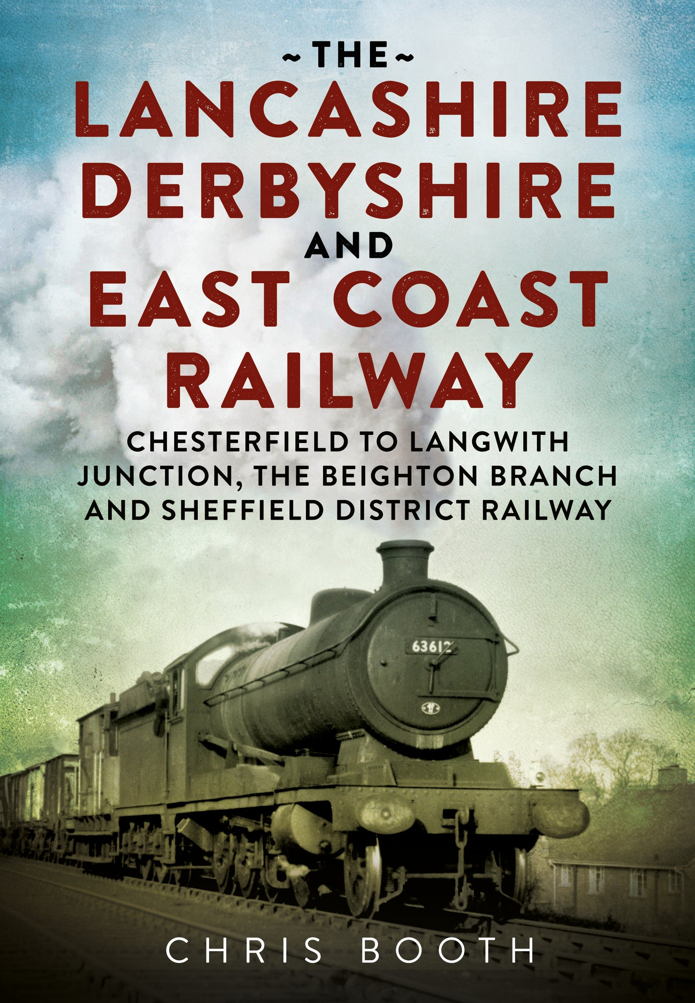 The Lancashire Derbyshire and East Coast Railway: Chesterfield to Langwith Junction, the Beighton Branch and Sheffield District Railway