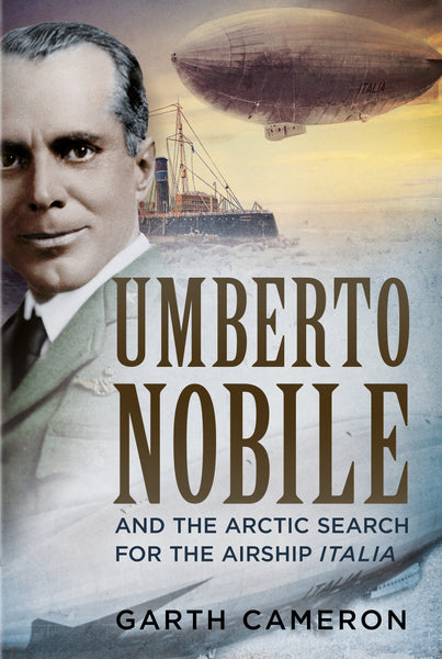 Umberto Nobile And the Arctic Search for the Airship Italia