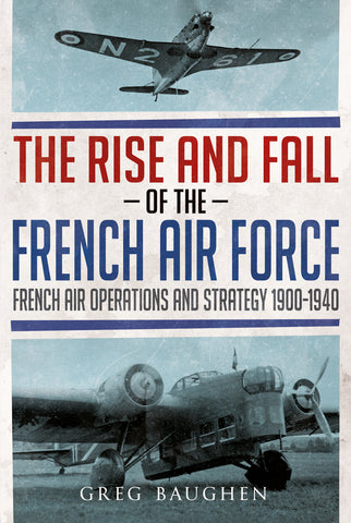 The Rise and Fall of the French Air Force: French Air Operations and Strategy 1900-1940