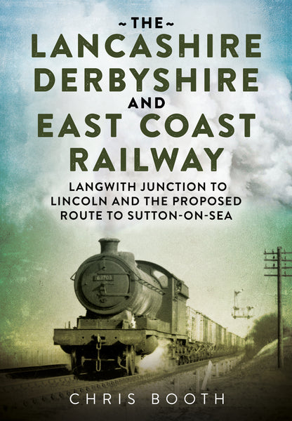 The Lancashire Derbyshire and East Coast Railway: Langwith Junction to Lincoln and the Route to Sutton-on-Sea