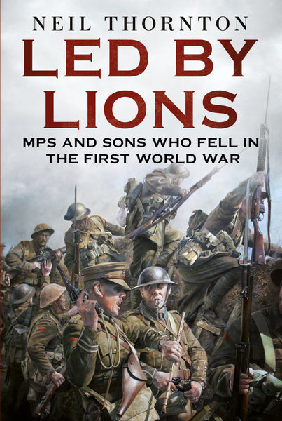 Led by Lions: MPs and Sons Who Fell in the First World War
