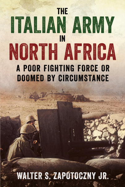 The Italian Army in North Africa: A Poor Fighting Force or Doomed by Circumstance
