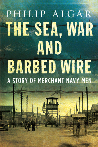The Sea, War and Barbed Wire: A Story of Merchant Navy Men - available now from Fonthill Media