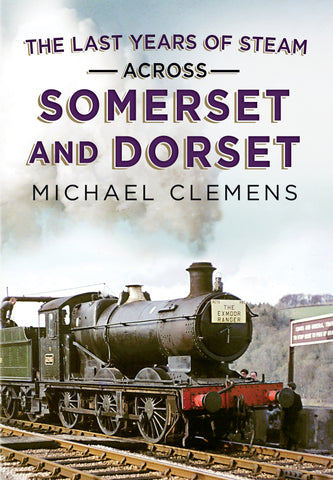 The Last Years of Steam Across Somerset and Dorset