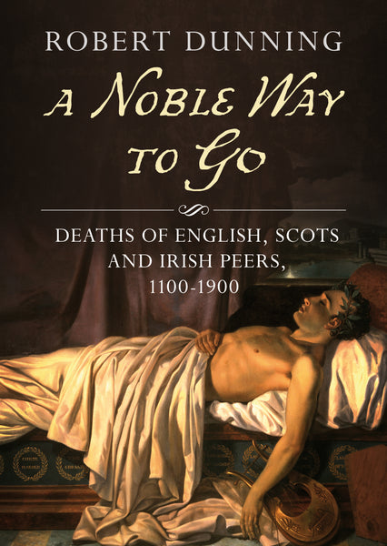 A Noble Way to Go: Deaths of English, Scots and Irish Peers 1100-1900
