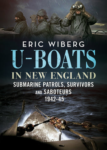 U-Boats in New England: Submarine Patrols, Survivors and Saboteurs 1942-45