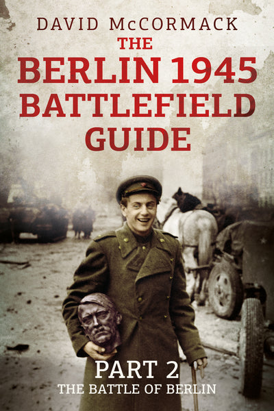 The Berlin 1945 Battlefield Guide: Part 2: The Battle of Berlin