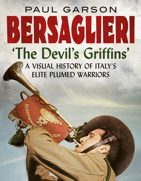 Bersaglieri: The Devil's Griffins (A Visual History of Italy's Plumed Warriors)
