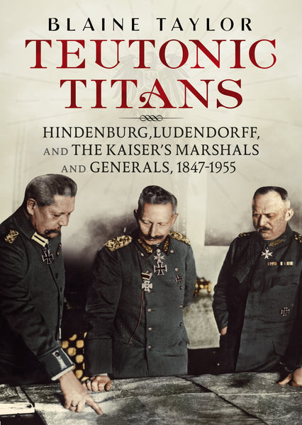 Teutonic Titans: Hindenburg, Ludendorff and the Kaiser's Marshals and Generals