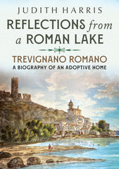 Reflections from a Roman Lake: Trevignano Romano - A Biography of an Adoptive Home