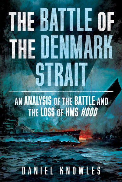 The Battle of the Denmark Strait: An Analysis of the Battle and the Loss of HMS Hood - available now from Fonthill Media