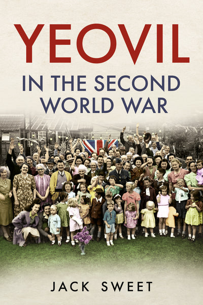 'Yeovil in the Second World War' by Jack Sweet is published by Fonthill Media