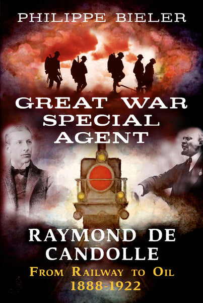 Great War Special Agent Raymond de Candolle: From Railway to Oil 1888-1922 - available now from Fonthill Media