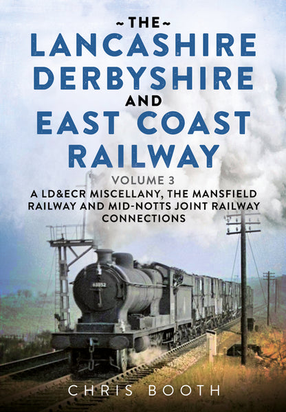 The Lancashire Derbyshire and East Coast Railway: A LD&ECR Miscellany, the Mansfield Railway and Mid-Nott's Joint Railway Connections