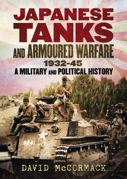 Japanese Tanks and Armoured Warfare: 1932-45 A Military and Political History