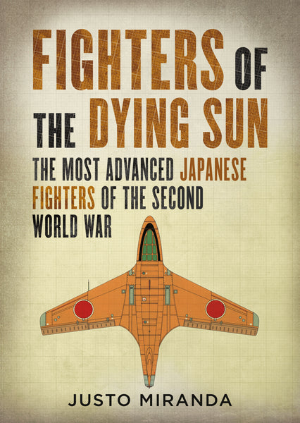 Fighters of the Dying Sun: The Most Advanced Japanese Fighters of the Second World War