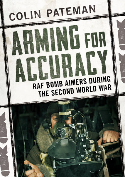 Arming for Accuracy: RAF Bomb Aimers of the Second World War