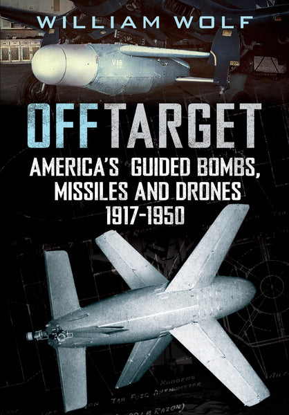 Off Target: America's Guided Bombs, Missiles and Drones 1917-1948