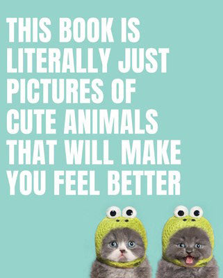 This Book Is Literally Just Pictures of Cute Animals That Will Make You Feel Better Book