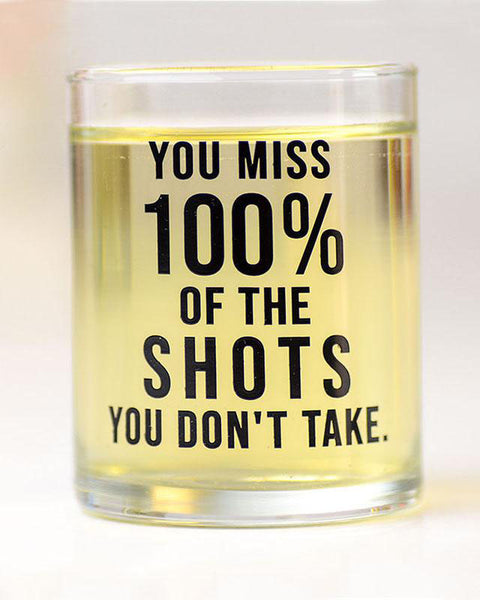 You Miss 100% of the Shots You Don't Take shot glass