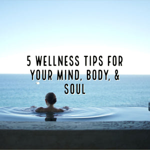 Five Wellness Tips for your Mind, Body, & Soul