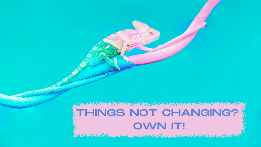 Things not Changing?  OWN it!