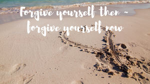 Forgive yourself then - forgive yourself now