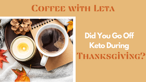 Coffee with Leta: Did You Go Off Keto During Thanksgiving?