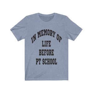 In Memory of Life Before PT School Shirt