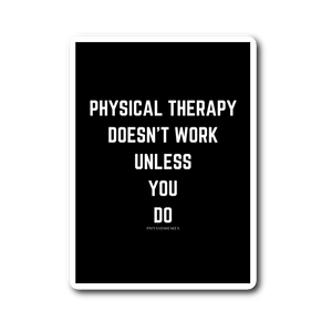 Physical Therapy Doesn't Work Unless You Do Sticker