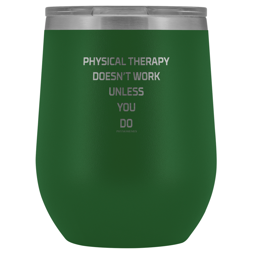 Wine Tumbler Physical Therapy Doesn't Work Unless You Do Wine Tumbler - Physio Memes