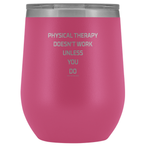 Physical Therapy Doesn't Work Unless You Do Wine Tumbler