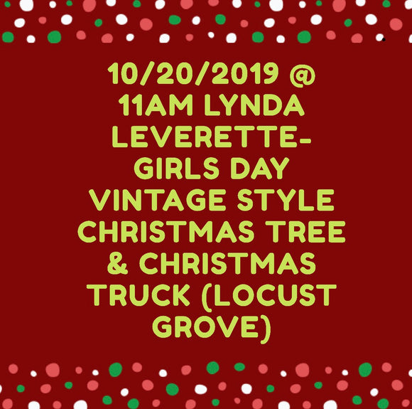 10/20/2019 @ 11am Lynda Leverette-Girls Day Vintage Style Christmas Tree & Christmas Truck (Locust Grove)