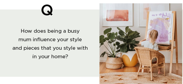 question how does being a busy mum influence your style and pieces that you style with in your home?