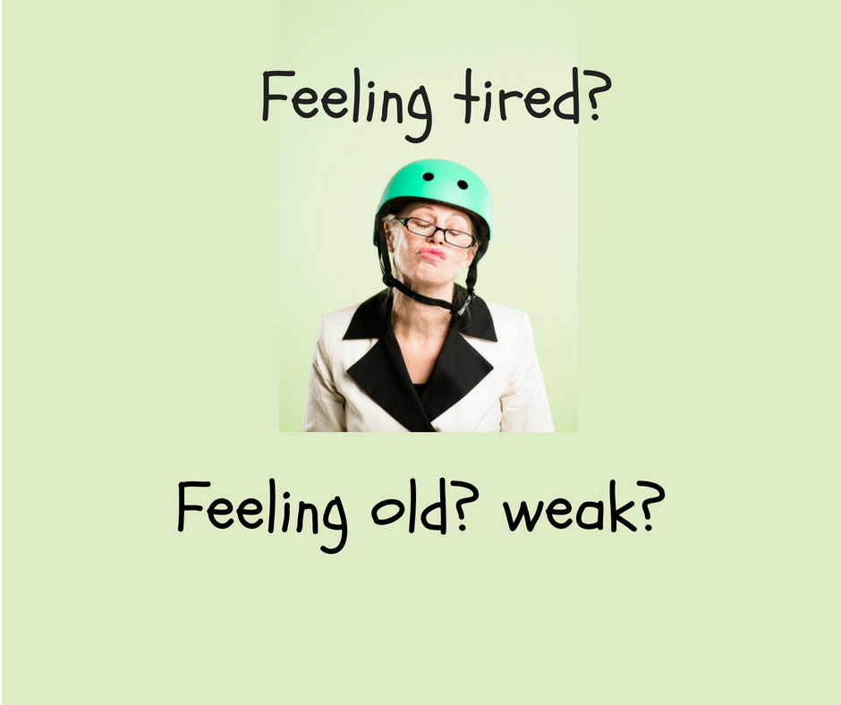 Feeling tired, old, weak?