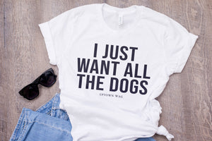 'I Just Want All The Dogs' Shirt