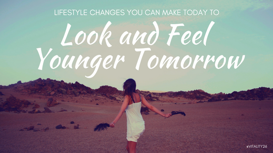 Lifestyle Changes You Can Make Today to Look and Feel Younger Tomorrow
