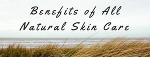 Benefits of All Natural Skin Care