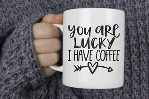 You Are Lucky I Have | Coffee Mug
