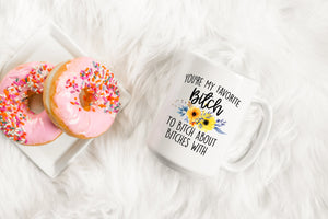 Youre My Favorite Bitch To Bitch About Bitches With | Coffee Mug